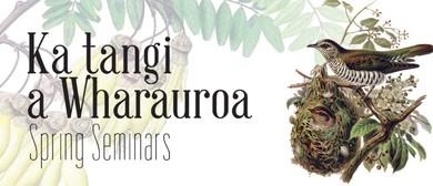 Ka Tangi a Wharauroa (Spring Seminars)