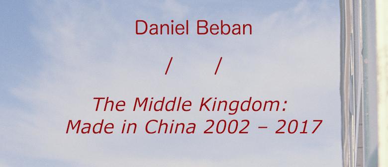 Daniel Beban: The Middle Kingdom: Made in China 2002 - 2017