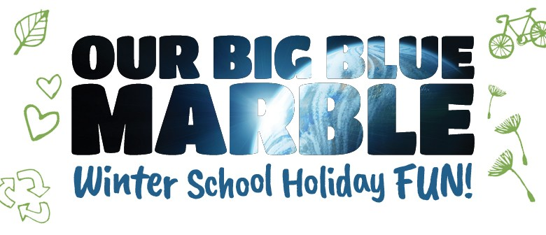 Our Big Blue Marble – Winter School Holiday Fun!