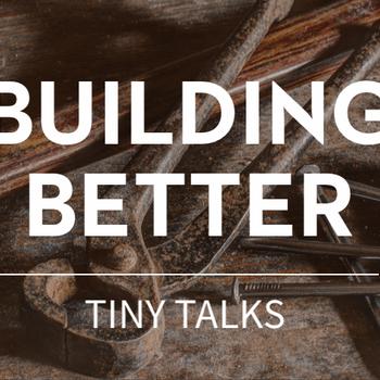 Building Better - Series of Tiny Talks