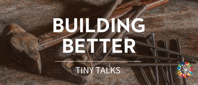 Building Better - Series of Tiny Talks