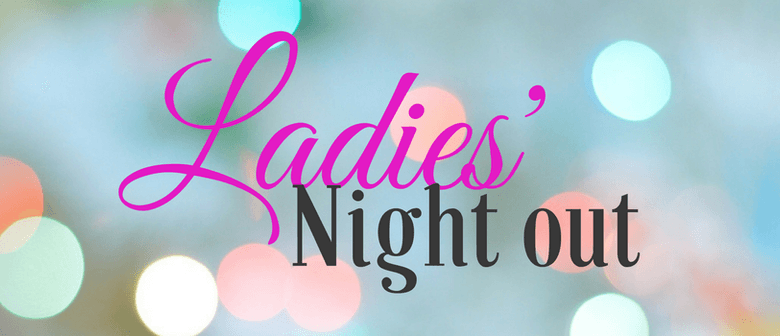 Ladies Night Out -  A Night of Fun, Fashion & Friends