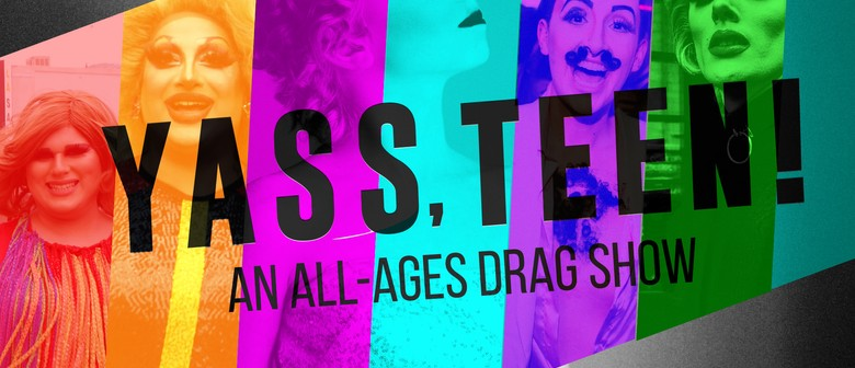 Yass, Teen! An All-ages Drag Show: CANCELLED