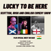 Lucky To Be Here - A Scottish, Irish and English Comedy show