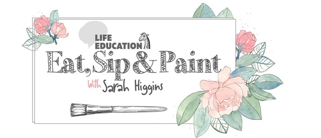 Life Education Eat, Sip & Paint with Sarah Higgins