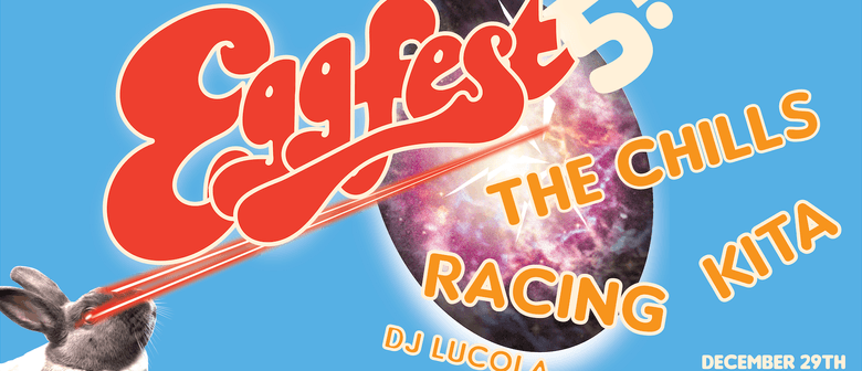 Eggfest #5 - with The Chills, Racing, Kita & DJ Lucola