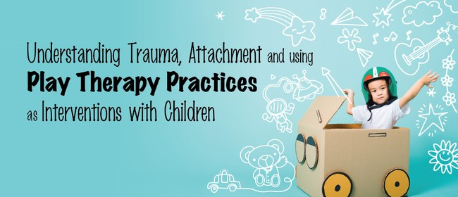 Understanding Trauma, Attachment and Using Play Therapy