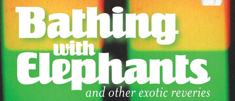 Bathing With Elephants and Other Exotic Reveries
