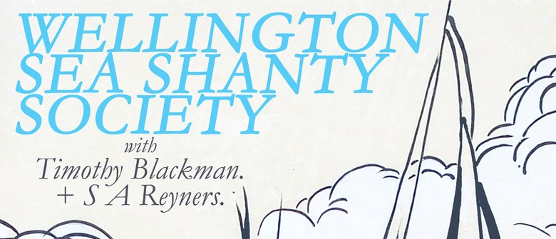 Wellington Sea Shanty Society + Timothy Blackman + S Reyners
