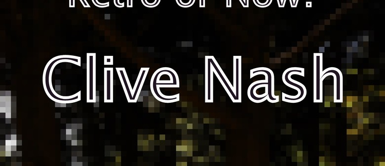 """Clive Nash Exhibition - """"Retro or Now?"""