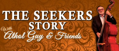 The Seekers Story Starring Athol Guy & Friends: CANCELLED