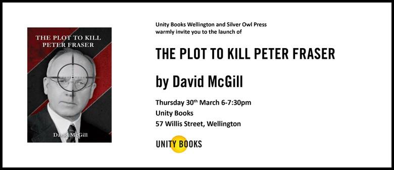 The Plot to Kill Peter Fraser by David McGill
