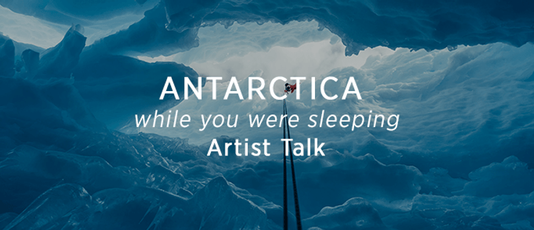 Antarctica - While You Were Sleeping: Artist Talk: SOLD OUT