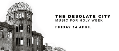Music for Holy Week: The Desolate City